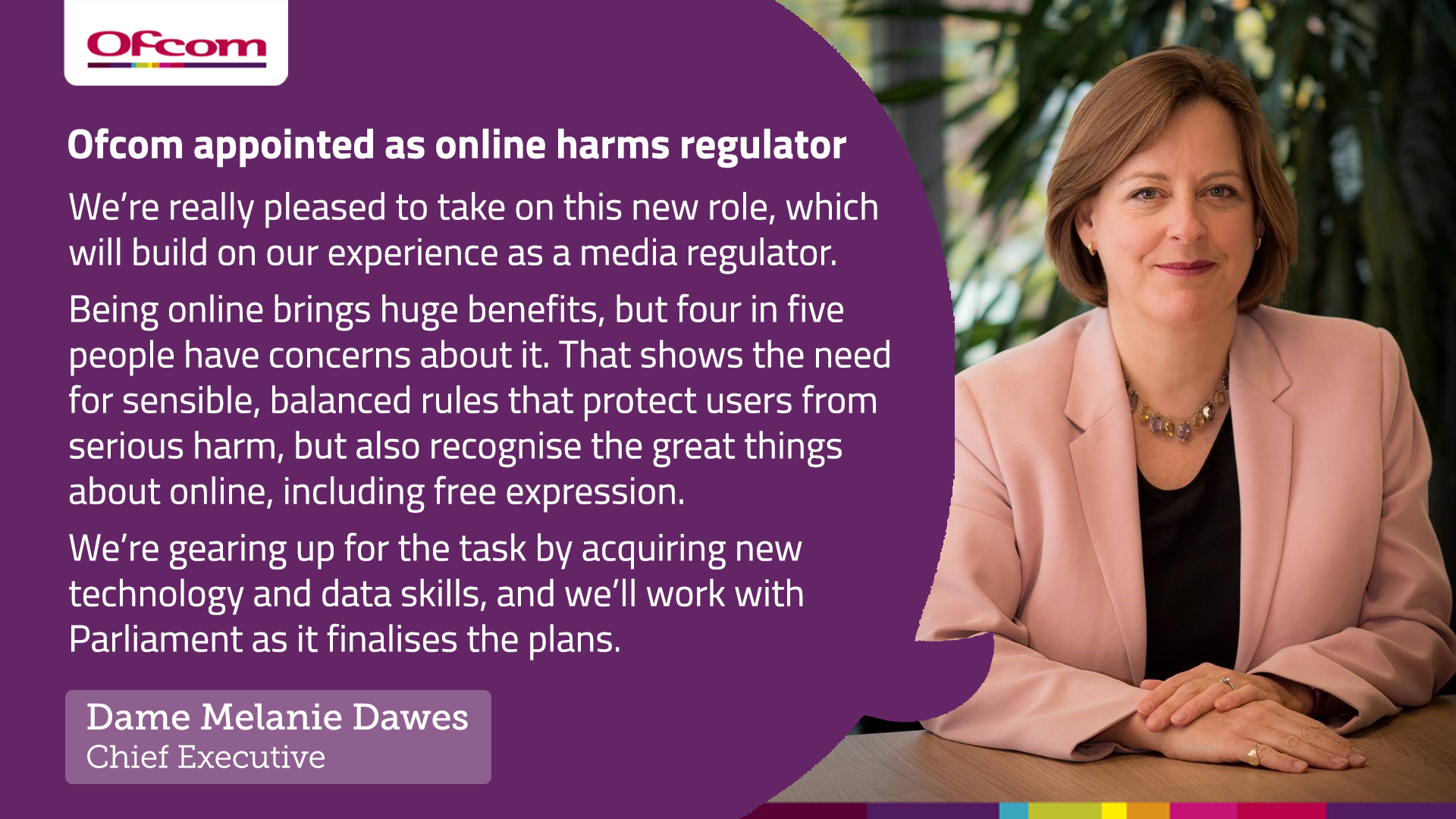 """Melanie Dawes responds to the Government's announcement that Ofcom will become the online harms regulator. """"We are really pleased to take on this role, which will build on our experience as a media regulator."""""""